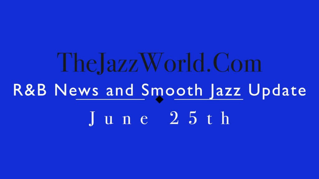 R&B News and smooth Jazz Update June 25th